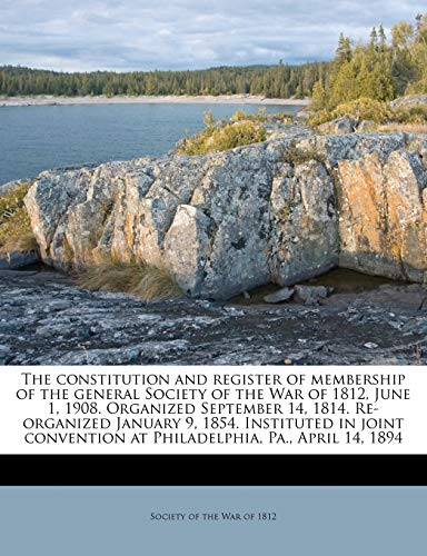 9781175674920: The constitution and register of membership of the general Society of the War of 1812, June 1, 1908. Organized September 14, 1814. Re-organized ... at Philadelphia, Pa., April 14, 1894