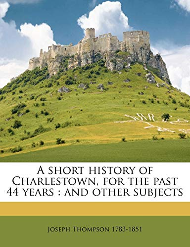 A short history of Charlestown, for the past 44 years: and other subjects Volume 2 (1175799742) by Thompson, Joseph