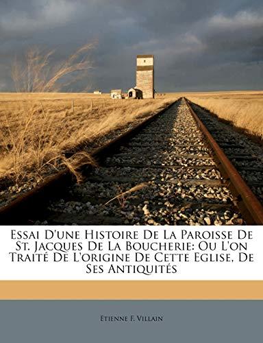 9781175860491: Essai D'une Histoire De La Paroisse De St. Jacques De La Boucherie: Ou L'on Traité De L'origine De Cette Eglise, De Ses Antiquités (French Edition)