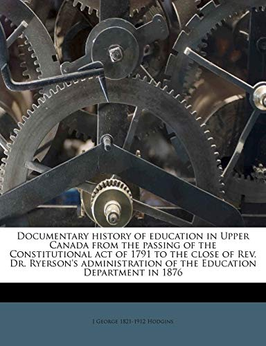 9781176149861: Documentary history of education in Upper Canada from the passing of the Constitutional act of 1791 to the close of Rev. Dr. Ryerson's administration of the Education Department in 1876
