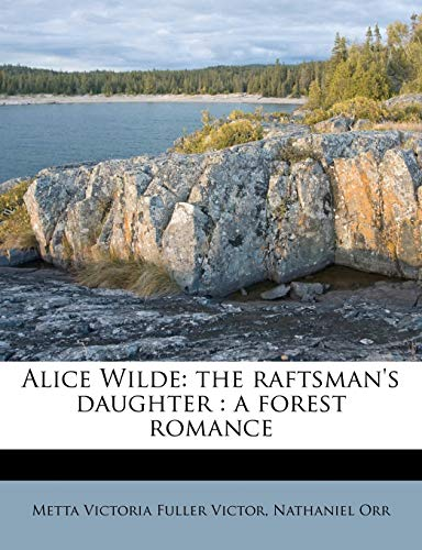 9781176172661: Alice Wilde: the raftsman's daughter : a forest romance