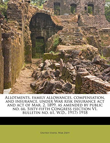 9781176173118: Allotments, family allowances, compensation, and insurance, under War risk insurance act and act of Mar. 2, 1899, as amended by public no. 66, ... VI, bulletin no. 61, W.D., 1917) 1918