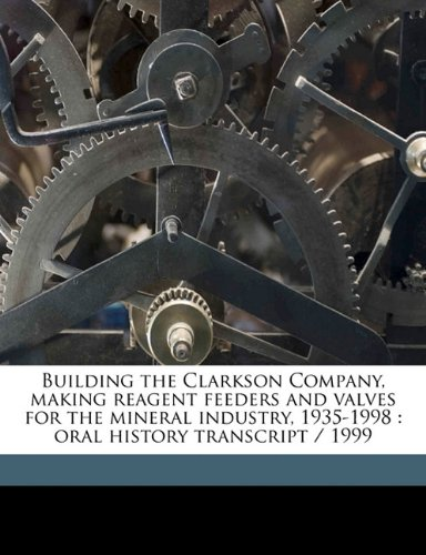 9781176230446: Building the Clarkson Company, making reagent feeders and valves for the mineral industry, 1935-1998: oral history transcript / 199