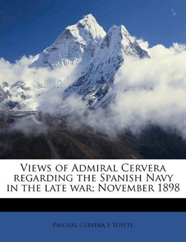 9781176330511: Views of Admiral Cervera regarding the Spanish Navy in the late war; November 1898