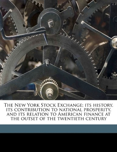9781176445659: The New York Stock Exchange; its history, its contribution to national prosperity, and its relation to American finance at the outset of the twentieth century