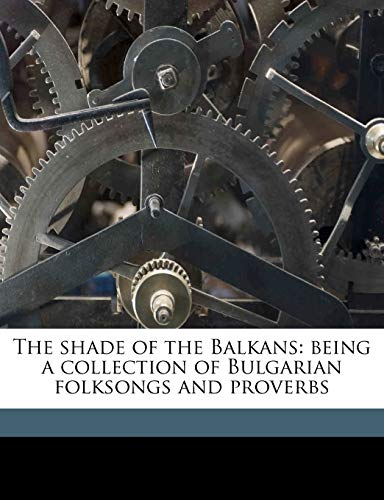 9781176445840: The shade of the Balkans: being a collection of Bulgarian folksongs and proverbs