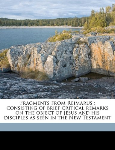9781176479159: Fragments from Reimarus: consisting of brief critical remarks on the object of Jesus and his disciples as seen in the New Testament