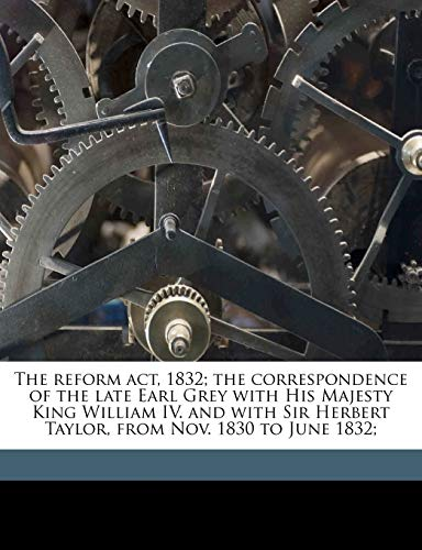 9781176585737: The reform act, 1832; the correspondence of the late Earl Grey with His Majesty King William IV. and with Sir Herbert Taylor, from Nov. 1830 to June 1832;