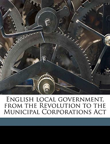 9781176597099: English local government, from the Revolution to the Municipal Corporations Act Volume 1
