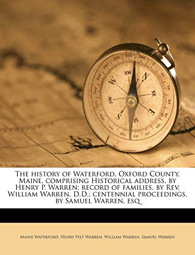 The history of Waterford, Oxford County, Maine, comprising Historical address, by Henry P. Warren; record of families, by Rev. William Warren, D.D.; centennial proceedings, by Samuel Warren, esq (1176701215) by Maine Waterford; Henry Pelt Warren; William Warren