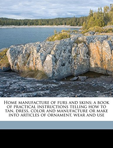 9781176703209: Home manufacture of furs and skins; a book of practical instructions telling how to tan, dress, color and manufacture or make into articles of ornament, wear and use