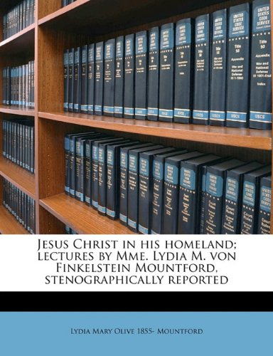 9781176745360: Jesus Christ in his homeland; lectures by Mme. Lydia M. von Finkelstein Mountford, stenographically reported