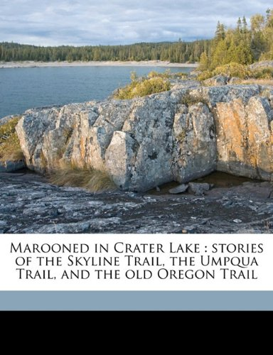 9781176809789: Marooned in Crater Lake: stories of the Skyline Trail, the Umpqua Trail, and the old Oregon Trail