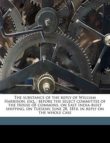 The substance of the reply of William Harrison, esq.: before the select committee of the House of commons, on East India-built shipping, on Tuesday, June 28, 1814, in reply on the whole case (1177013940) by Harrison, William