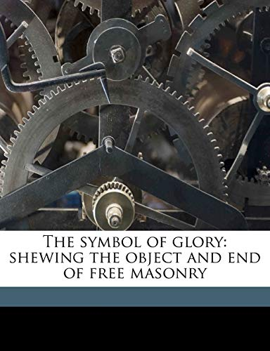 9781177024525: The symbol of glory: shewing the object and end of free masonry