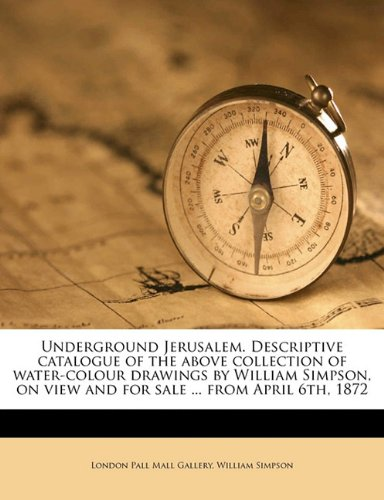 9781177060790: Underground Jerusalem. Descriptive Catalogue of the Above Collection of Water-Colour Drawings by William Simpson, on View and for Sale ... from April