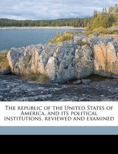 9781177186926: The republic of the United States of America, and its political institutions, reviewed and examined