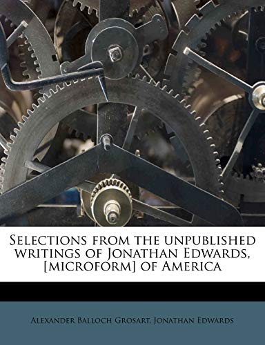 Selections from the unpublished writings of Jonathan Edwards, [microform] of America (9781177201117) by Jonathan Edwards; Alexander Balloch Grosart