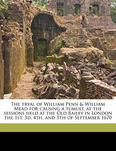 9781177255752: The tryal of William Penn & William Mead for causing a tumult, at the sessions held at the Old Bailey in London the 1st, 3d, 4th, and 5th of September 1670