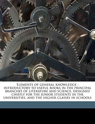 9781177271561: Elements of general knowledge: introductory to useful books in the principal branches of literature and science, designed chiefly for the junior ... and the higher classes in schools Volume 1