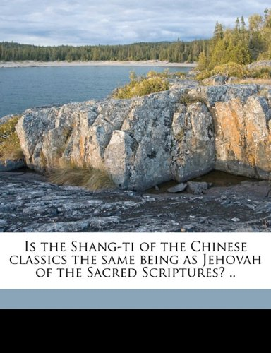 9781177286046: Is the Shang-ti of the Chinese classics the same being as Jehovah of the Sacred Scriptures? ..