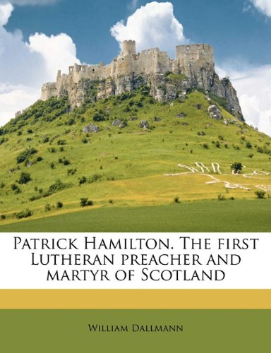 9781177286817: Patrick Hamilton. The first Lutheran preacher and martyr of Scotland