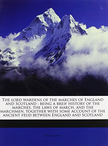 9781177318310: The lord wardens of the marches of England and Scotland: being a breif history of the marches, the laws of march, and the marchmen, together with some ... the ancient feud between England and Scotland