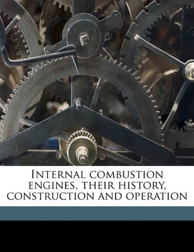 Internal Combustion Engines, Their History, Construction and: Rolla C. 1852-1919