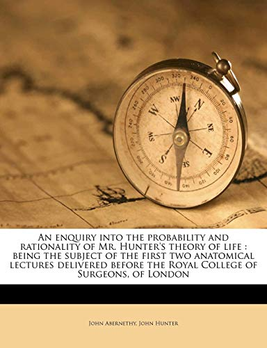 An enquiry into the probability and rationality of Mr. Hunter's theory of life: being the subject of the first two anatomical lectures delivered before the Royal College of Surgeons, of London (1177401142) by John Abernethy; John Hunter