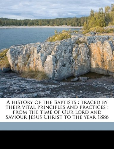 9781177468992: A history of the Baptists: traced by their vital principles and practices : from the time of Our Lord and Saviour Jesus Christ to the year 1886 Volume 1