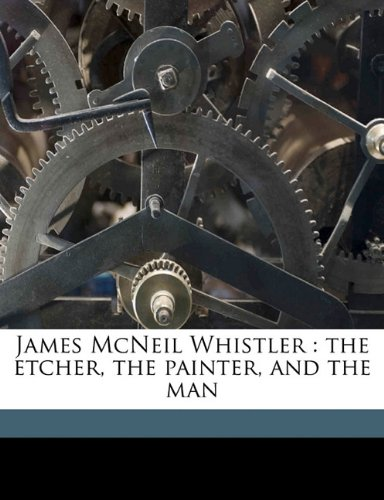9781177472791: James McNeil Whistler: the etcher, the painter, and the man