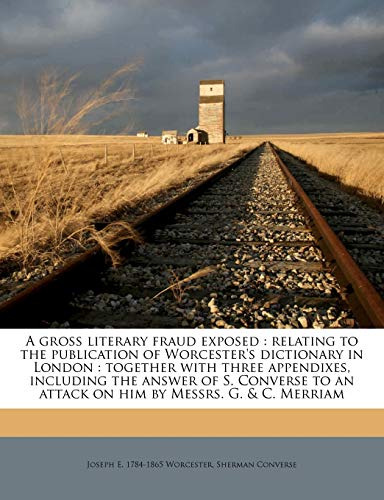 9781177529037: A gross literary fraud exposed: relating to the publication of Worcester's dictionary in London : together with three appendixes, including the answer ... an attack on him by Messrs. G. & C. Merriam