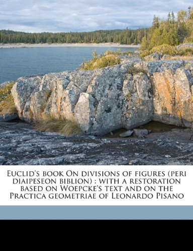 9781177592727: Euclid's book On divisions of figures (peri diaipeseon biblion): with a restoration based on Woepcke's text and on the Practica geometriae of Leonardo Pisano