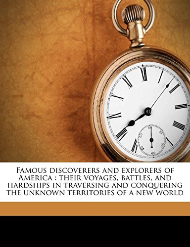 9781177594325: Famous discoverers and explorers of America: their voyages, battles, and hardships in traversing and conquering the unknown territories of a new world