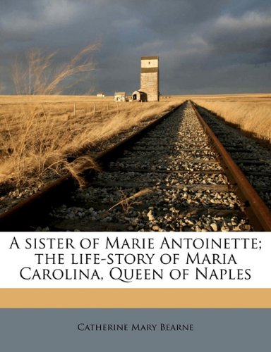 9781177620253: A sister of Marie Antoinette; the life-story of Maria Carolina, Queen of Naples