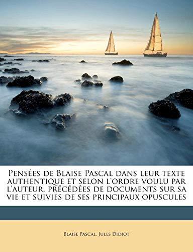 9781177672047: Pensées de Blaise Pascal dans leur texte authentique et selon l'ordre voulu par l'auteur, précédées de documents sur sa vie et suivies de ses principaux opuscules (French Edition)