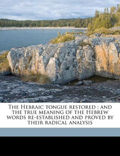 9781177697354: The Hebraic tongue restored: and the true meaning of the Hebrew words re-established and proved by their radical analysis