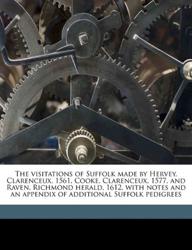 9781177698733: The visitations of Suffolk made by Hervey, Clarenceux, 1561, Cooke, Clarenceux, 1577, and Raven, Richmond herald, 1612, with notes and an appendix of additional Suffolk pedigrees