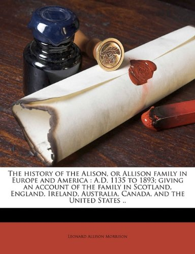 9781177747394: The history of the Alison, or Allison family in Europe and America: A.D. 1135 to 1893; giving an account of the family in Scotland, England, Ireland, Australia, Canada, and the United States ..
