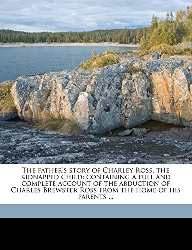 9781177780728: The father's story of Charley Ross, the kidnapped child: containing a full and complete account of the abduction of Charles Brewster Ross from the home of his parents ...
