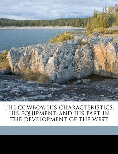 9781177834056: The cowboy, his characteristics, his equipment, and his part in the development of the west