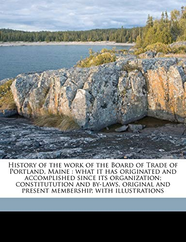 9781177839655: History of the work of the Board of Trade of Portland, Maine: what it has originated and accomplished since its organization; constitutution and ... and present membership, with illustrations
