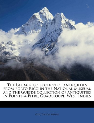 9781177952095: The Latimer collection of antiquities from Porto Rico in the National museum, and the Guesde collection of antiquities in Pointe-a-Pitre, Guadeloupe, West Indies