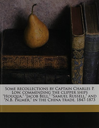 """9781177987424: Some Recollections by Captain Charles P. Low, Commending the Clipper Ships """"Houqua,"""" """"Jacob Bell,"""" """"Samuel Russell,"""" and """"N.B. Palmer,"""" in the China T"""