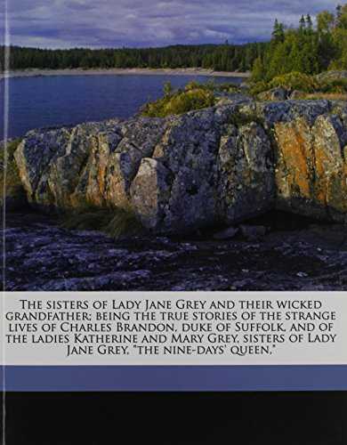 "9781177988100: The sisters of Lady Jane Grey and their wicked grandfather; being the true stories of the strange lives of Charles Brandon, duke of Suffolk, and of ... of Lady Jane Grey, ""the nine-days' queen,"""