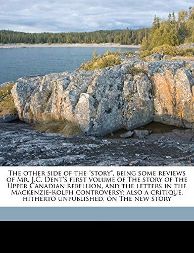 "The other side of the ""story"", being some reviews of Mr. J.C. Dent's first volume of The story of the Upper Canadian rebellion, and the letters in the ... hitherto unpublished, on The new story (1177991756) by King, John"