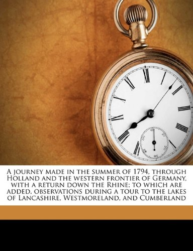 9781178006681: A journey made in the summer of 1794, through Holland and the western frontier of Germany, with a return down the Rhine; to which are added, ... Westmoreland, and Cumberland Volume 1