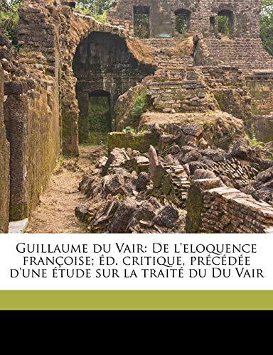 9781178170047: Guillaume Du Vair: de L'Eloquence Francoise; Ed. Critique, Precedee D'Une Etude Sur La Traite Du Du Vair