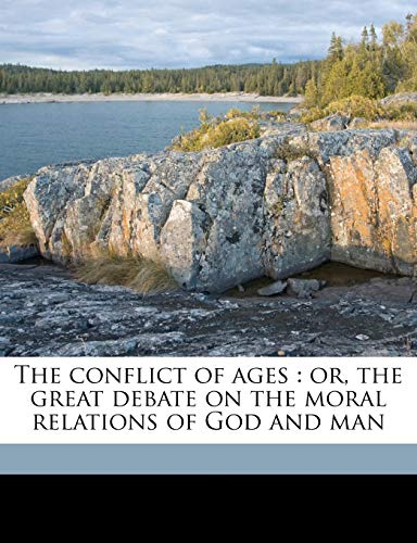 9781178240894: The conflict of ages: or, the great debate on the moral relations of God and man