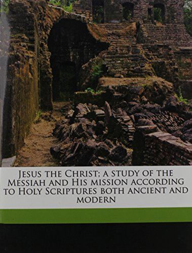 9781178243932: Jesus the Christ; a study of the Messiah and His mission according to Holy Scriptures both ancient and modern